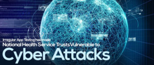 Irregular app testing has made National Health Service trusts vulnerable to cyber attacks