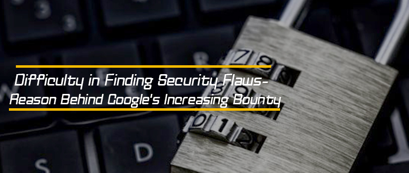 Difficulty in Finding Security Flaws - Reason Behind Google's Increasing Bounty